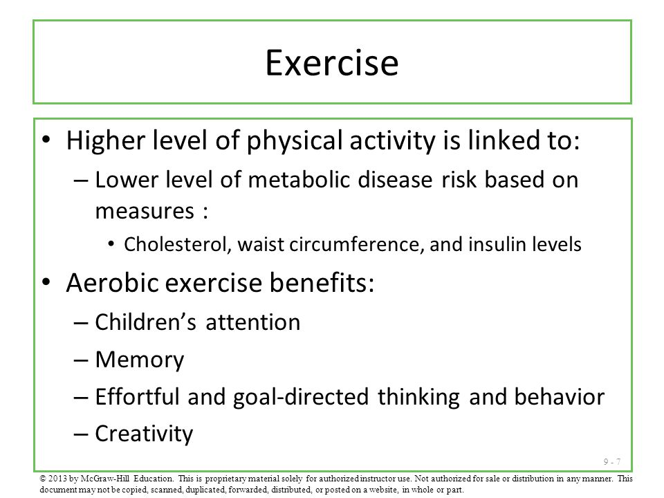 9 - 7 Exercise Higher level of physical activity is linked to: – Lower level of metabolic disease risk based on measures : Cholesterol, waist circumference, and insulin levels Aerobic exercise benefits: – Children's attention – Memory – Effortful and goal-directed thinking and behavior – Creativity © 2013 by McGraw-Hill Education.