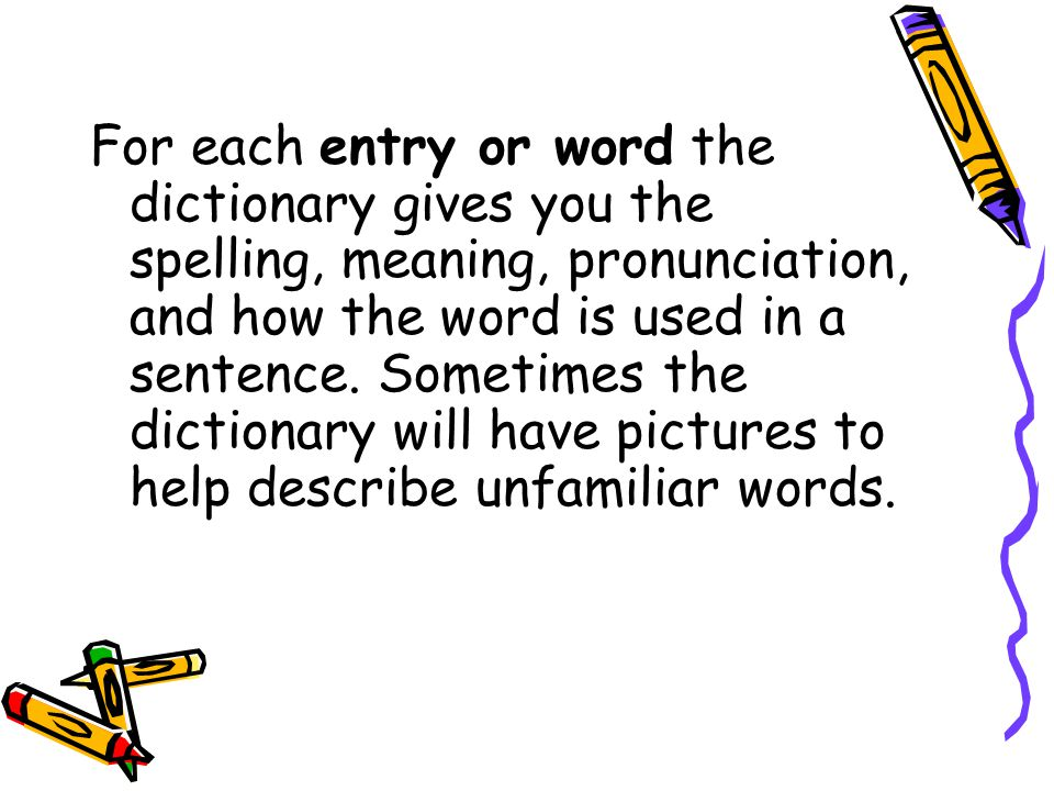 For each entry or word the dictionary gives you the spelling, meaning, pronunciation, and how the word is used in a sentence. Sometimes the dictionary