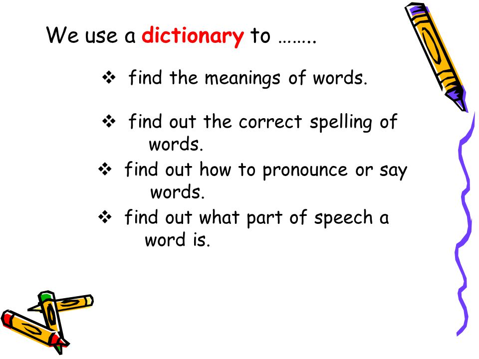 We use a dictionary to ……..  find the meanings of words.  find out the correct spelling of words.  find out how to pronounce or say words.  find o