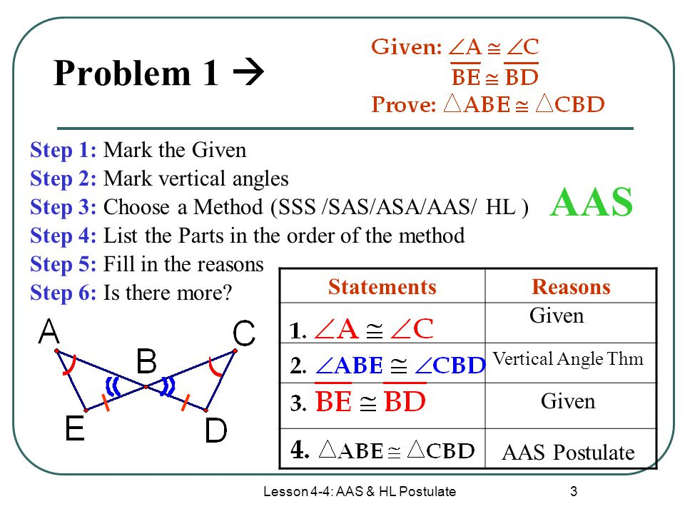 Lesson 4-4: AAS & HL Postulate 4 Problem 2  Step 1: Mark the Given Step 2: Mark reflexive sides Step 3: Choose a Method (SSS /SAS/ASA/AAS/ HL ) Step 4: List the Parts in the order of the method Step 5: Fill in the reasons Step 6: Is there more.