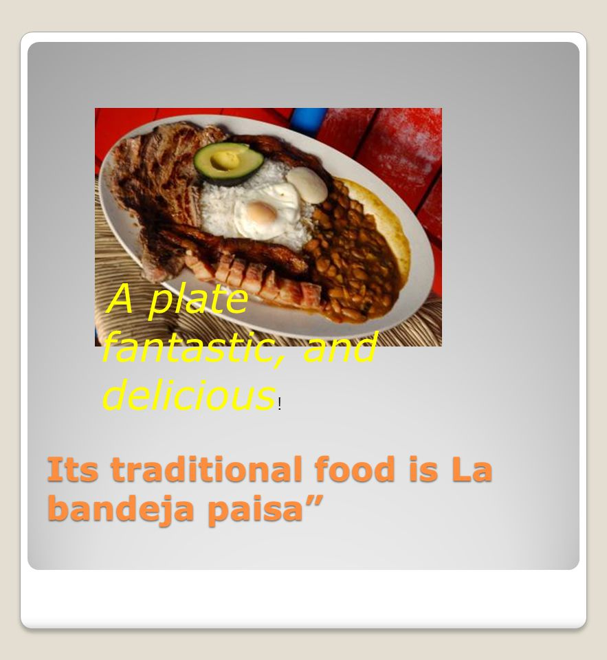 Its traditional food is La bandeja paisa A plate fantastic, and delicious !