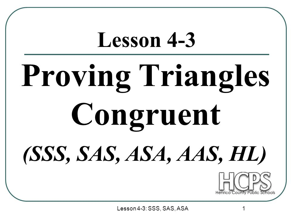Lesson 4-3: SSS, SAS, ASA 1 Lesson 4-3 Proving Triangles Congruent (SSS, SAS, ASA, AAS, HL)