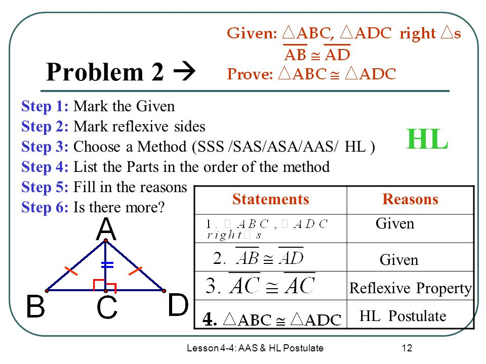Lesson 4-4: AAS & HL Postulate 12 Problem 2  Step 1: Mark the Given Step 2: Mark reflexive sides Step 3: Choose a Method (SSS /SAS/ASA/AAS/ HL ) Step