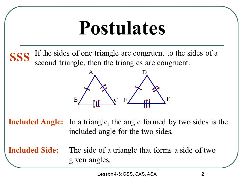Lesson 4-3: SSS, SAS, ASA 2 Postulates SSS If the sides of one triangle are congruent to the sides of a second triangle, then the triangles are congru