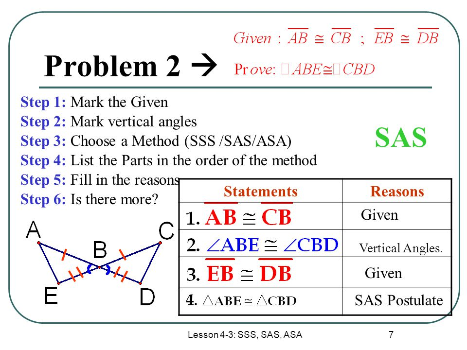 Lesson 4-3: SSS, SAS, ASA 7 Problem 2  Step 1: Mark the Given Step 2: Mark vertical angles Step 3: Choose a Method (SSS /SAS/ASA) Step 4: List the Pa
