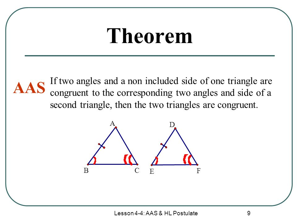 Lesson 4-4: AAS & HL Postulate 9 Theorem AAS If two angles and a non included side of one triangle are congruent to the corresponding two angles and s