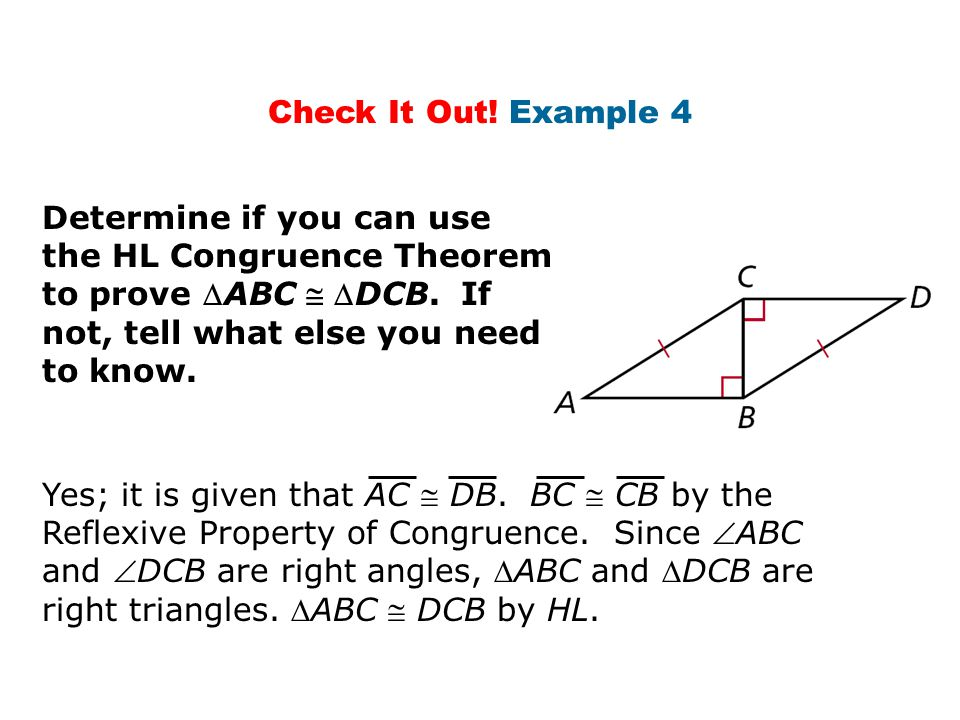 Check It Out! Example 4 Determine if you can use the HL Congruence Theorem to prove ABC  DCB. If not, tell what else you need to know. Yes; it is g