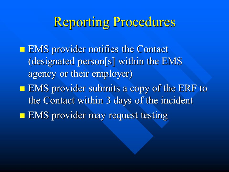 Reporting Procedures EMS provider notifies the Contact (designated person[s] within the EMS agency or their employer) EMS provider notifies the Contact (designated person[s] within the EMS agency or their employer) EMS provider submits a copy of the ERF to the Contact within 3 days of the incident EMS provider submits a copy of the ERF to the Contact within 3 days of the incident EMS provider may request testing EMS provider may request testing