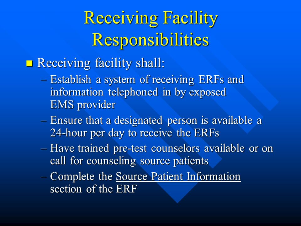 Receiving Facility Responsibilities Receiving facility shall: Receiving facility shall: –Establish a system of receiving ERFs and information telephoned in by exposed EMS provider –Ensure that a designated person is available a 24-hour per day to receive the ERFs –Have trained pre-test counselors available or on call for counseling source patients –Complete the Source Patient Information section of the ERF