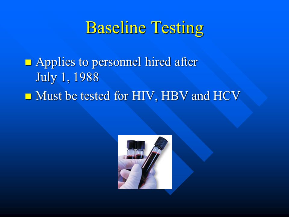 Baseline Testing Applies to personnel hired after July 1, 1988 Applies to personnel hired after July 1, 1988 Must be tested for HIV, HBV and HCV Must be tested for HIV, HBV and HCV