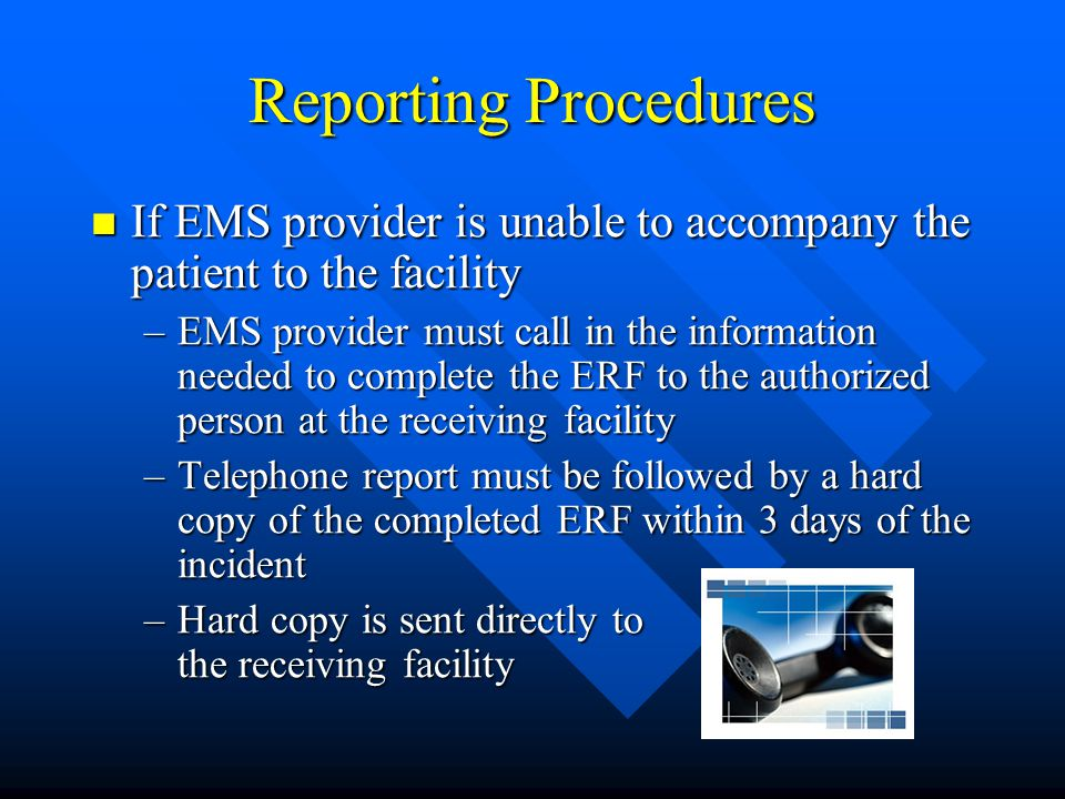 Reporting Procedures If EMS provider is unable to accompany the patient to the facility If EMS provider is unable to accompany the patient to the facility –EMS provider must call in the information needed to complete the ERF to the authorized person at the receiving facility –Telephone report must be followed by a hard copy of the completed ERF within 3 days of the incident –Hard copy is sent directly to the receiving facility