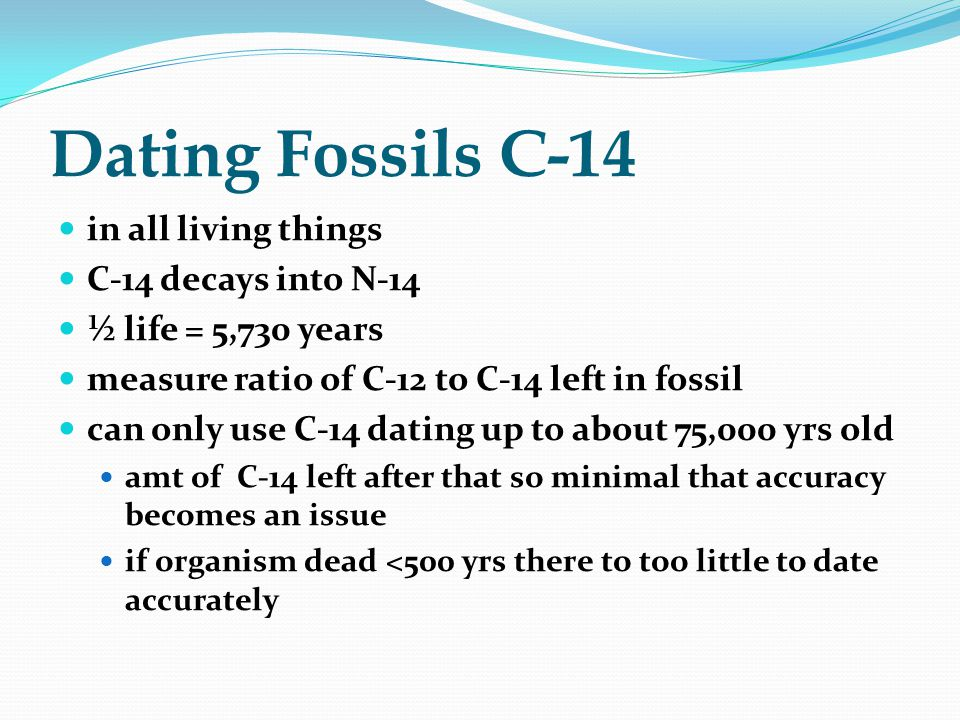 Dating Fossils C-14 in all living things C-14 decays into N-14 ½ life = 5,730 years measure ratio of C-12 to C-14 left in fossil can only use C-14 dat