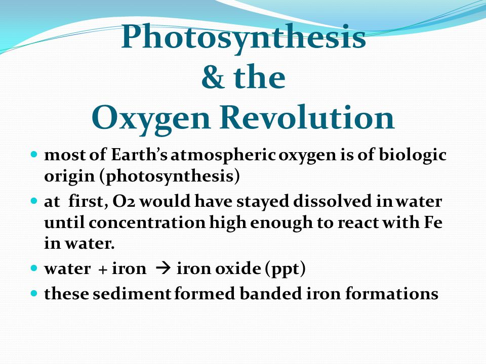 Photosynthesis & the Oxygen Revolution most of Earth's atmospheric oxygen is of biologic origin (photosynthesis) at first, O2 would have stayed dissol