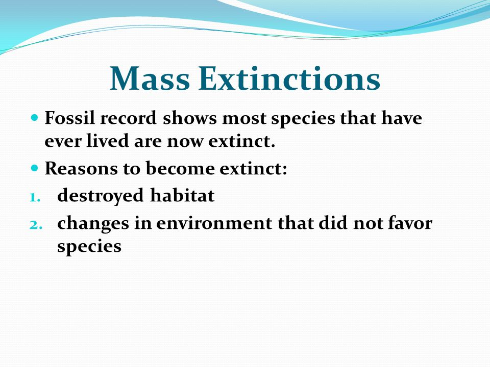 Mass Extinctions Fossil record shows most species that have ever lived are now extinct. Reasons to become extinct: 1. destroyed habitat 2. changes in