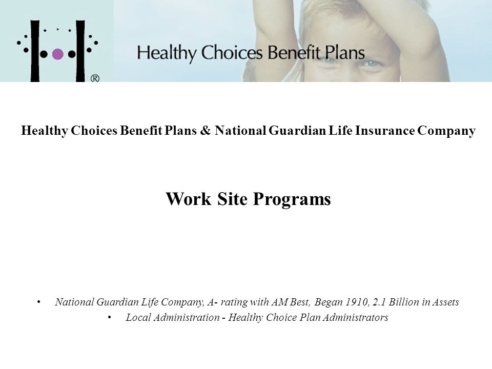 Healthy Choices Benefit Plans & National Guardian Life Insurance Company Work Site Programs National Guardian Life Company, A- rating with AM Best, Be