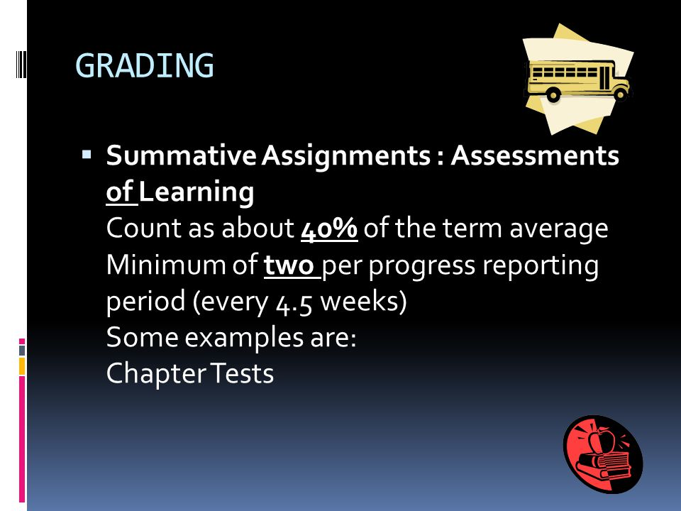 GRADING Formative Assignments: Assessments for Learning Count as 45 % of the term average Minimum of four grades per progress reporting period (every
