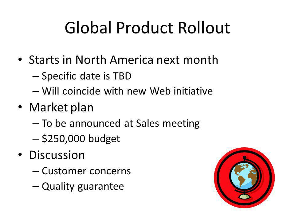 Global Product Rollout Starts in North America next month – Specific date is TBD – Will coincide with new Web initiative Market plan – To be announced at Sales meeting – $250,000 budget Discussion – Customer concerns – Quality guarantee