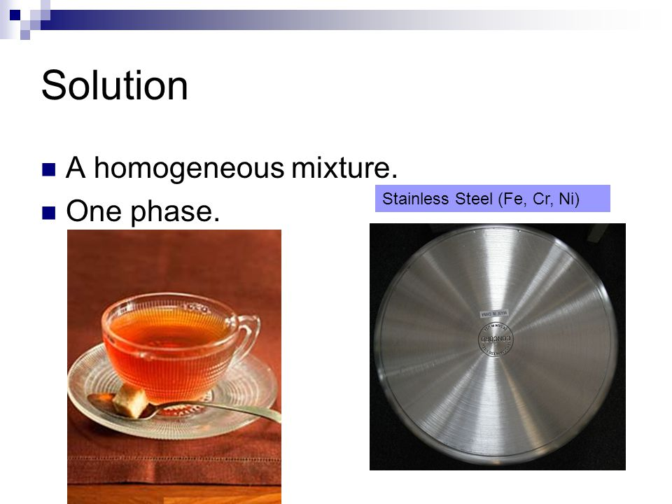 Solution A homogeneous mixture. One phase. Stainless Steel (Fe, Cr, Ni)