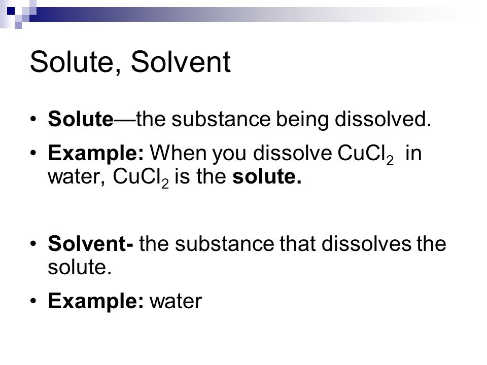 Solute, Solvent Solute—the substance being dissolved. Example: When you dissolve CuCl 2 in water, CuCl 2 is the solute. Solvent- the substance that di
