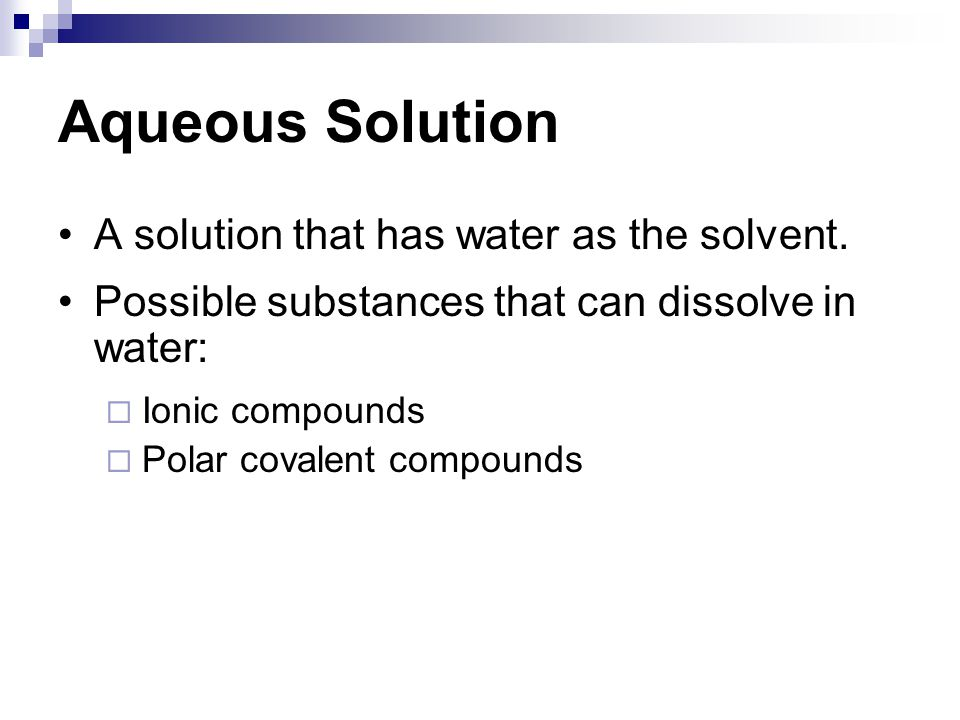 Aqueous Solution A solution that has water as the solvent. Possible substances that can dissolve in water:  Ionic compounds  Polar covalent compound