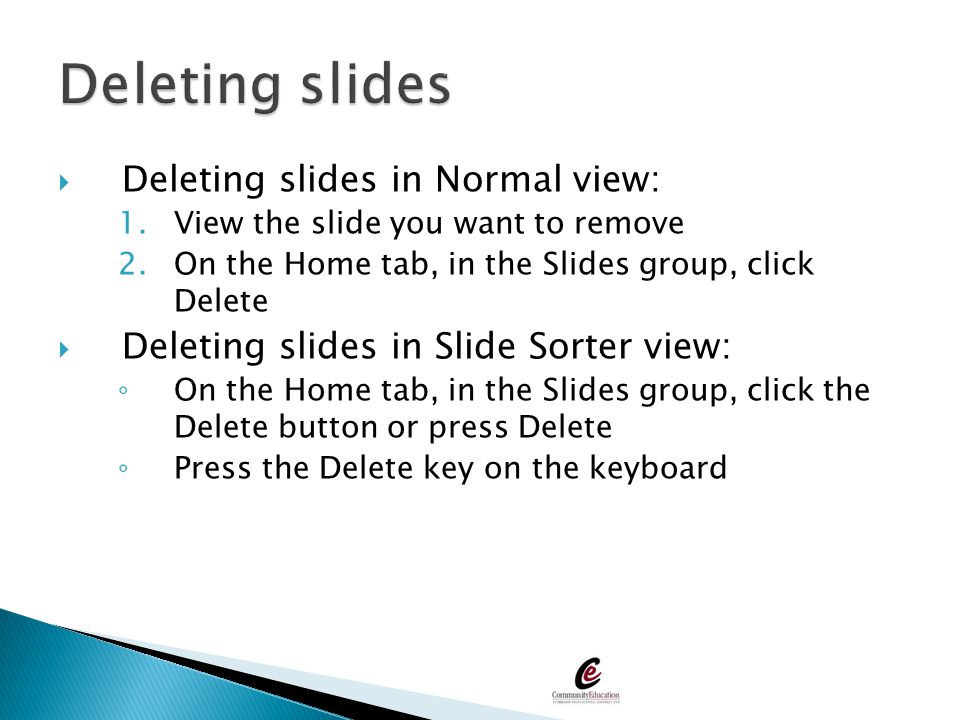  Deleting slides in Normal view: 1.View the slide you want to remove 2.On the Home tab, in the Slides group, click Delete  Deleting slides in Slide