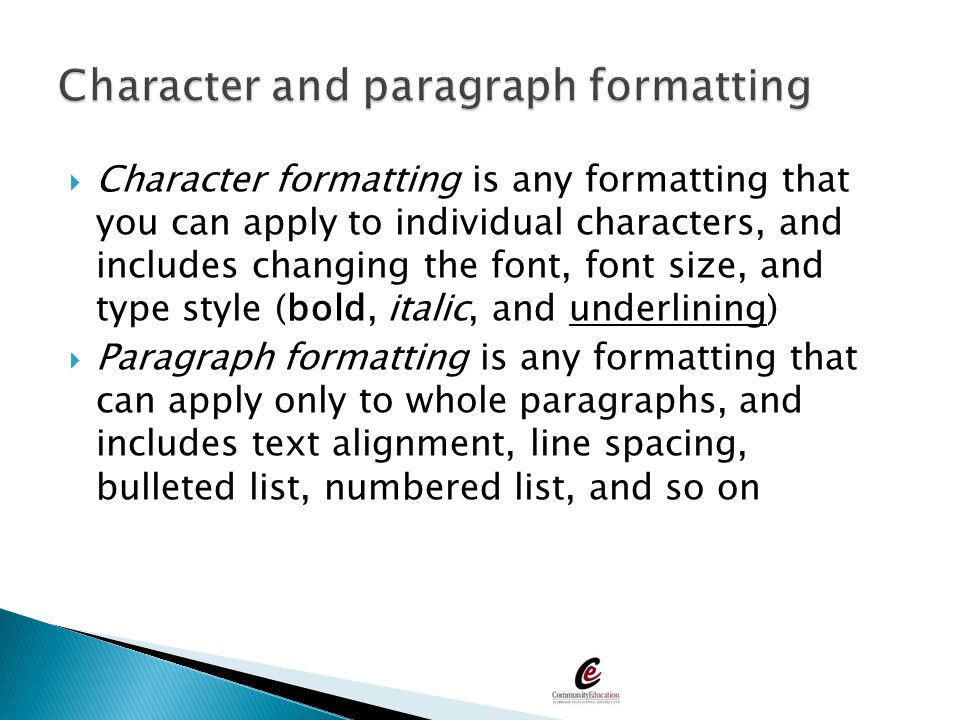  Character formatting is any formatting that you can apply to individual characters, and includes changing the font, font size, and type style (bold,