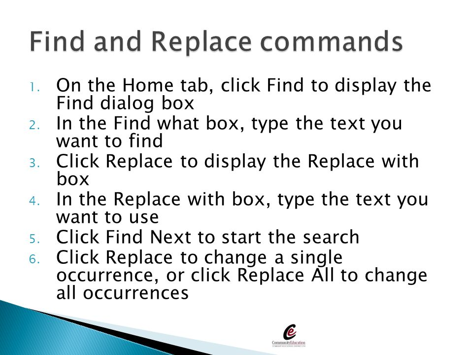 1. On the Home tab, click Find to display the Find dialog box 2. In the Find what box, type the text you want to find 3. Click Replace to display the