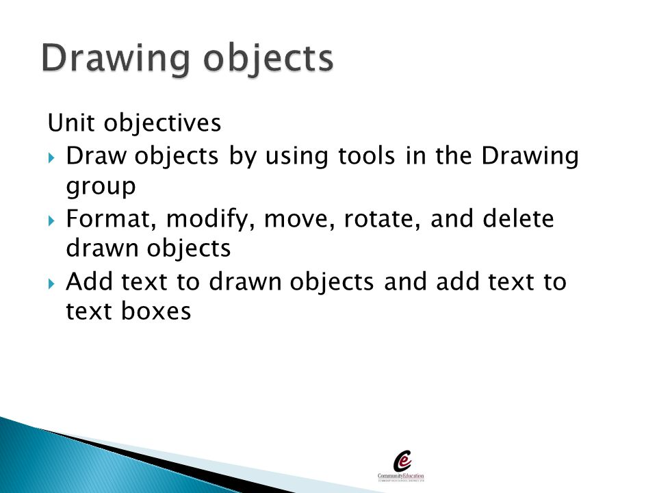 Unit objectives  Draw objects by using tools in the Drawing group  Format, modify, move, rotate, and delete drawn objects  Add text to drawn object