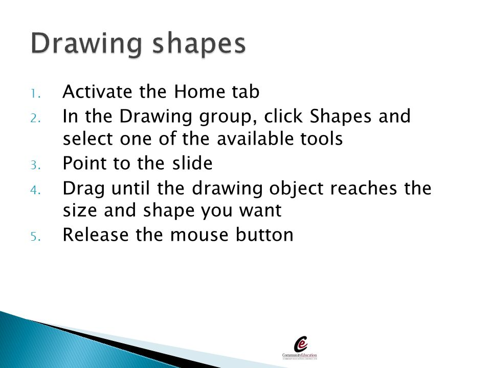 1. Activate the Home tab 2. In the Drawing group, click Shapes and select one of the available tools 3. Point to the slide 4. Drag until the drawing o