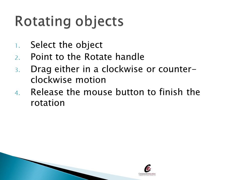 1. Select the object 2. Point to the Rotate handle 3. Drag either in a clockwise or counter- clockwise motion 4. Release the mouse button to finish th