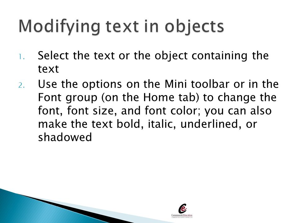 1. Select the text or the object containing the text 2. Use the options on the Mini toolbar or in the Font group (on the Home tab) to change the font,
