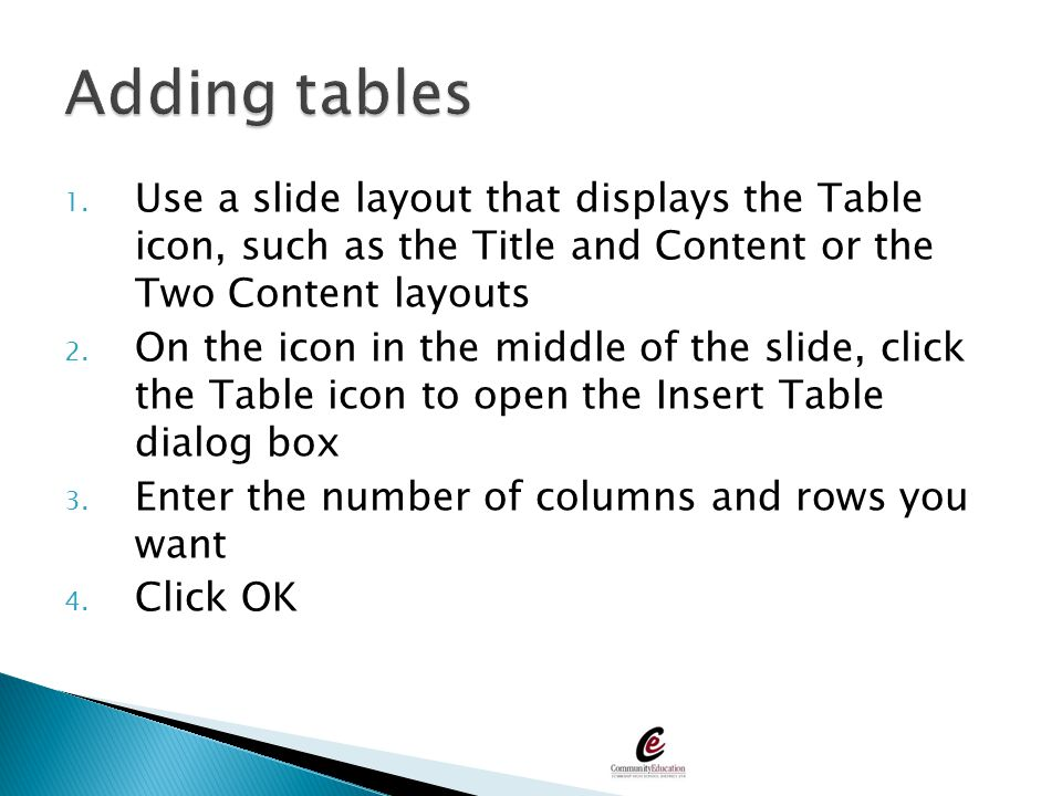 1. Use a slide layout that displays the Table icon, such as the Title and Content or the Two Content layouts 2. On the icon in the middle of the slide