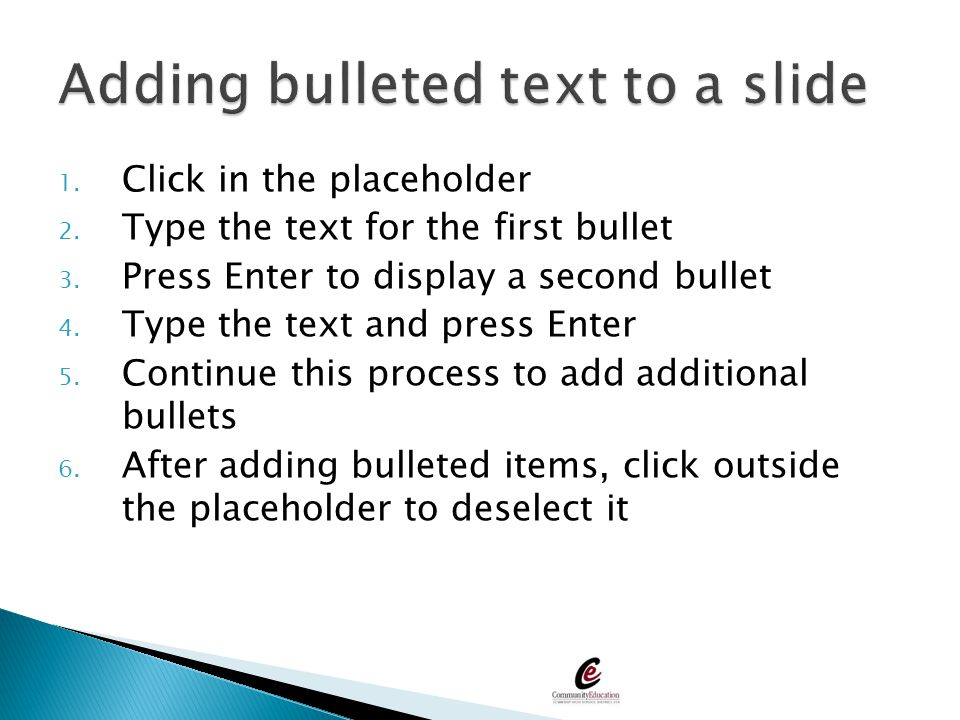 1. Click in the placeholder 2. Type the text for the first bullet 3. Press Enter to display a second bullet 4. Type the text and press Enter 5. Contin