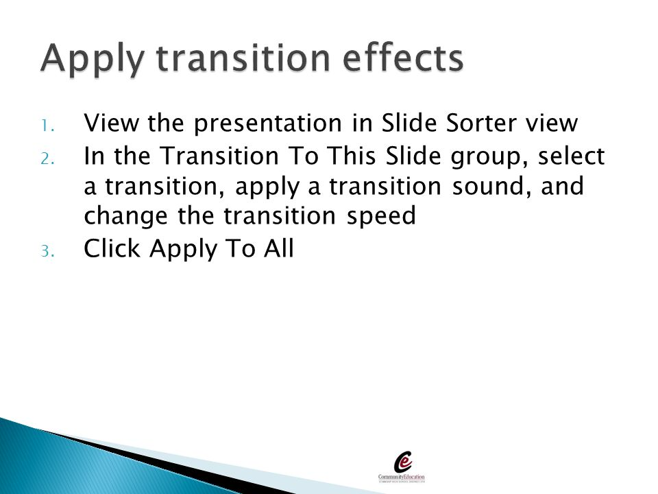 1. View the presentation in Slide Sorter view 2. In the Transition To This Slide group, select a transition, apply a transition sound, and change the