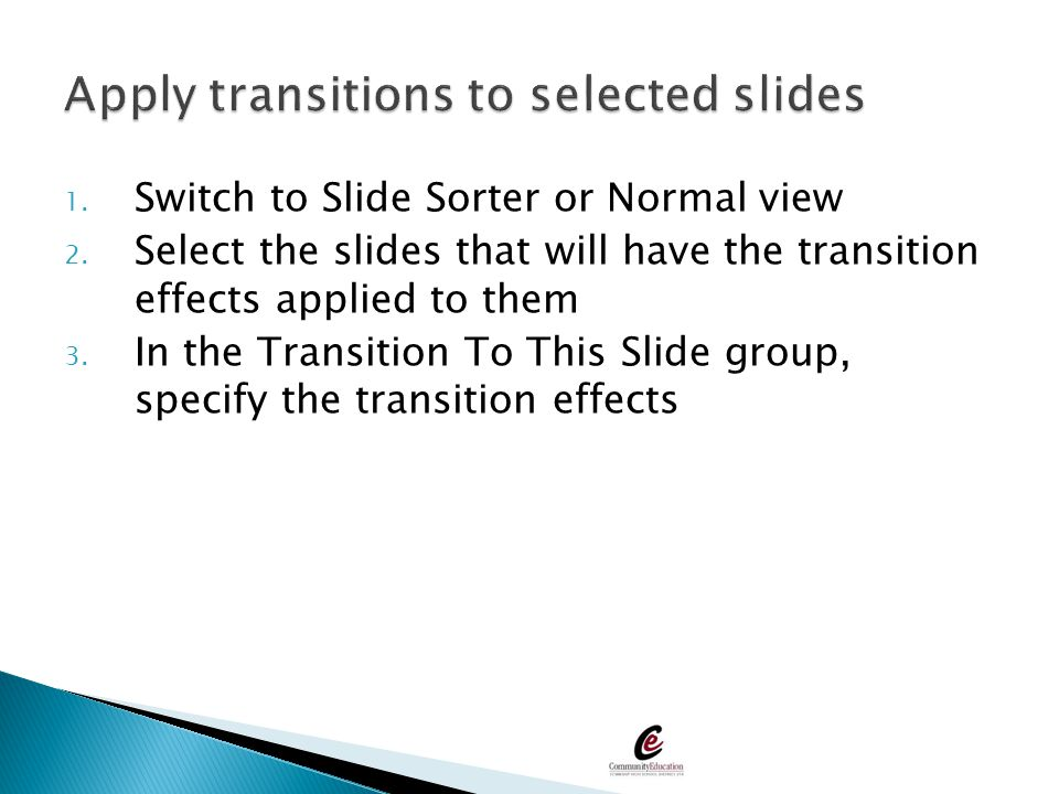 1. Switch to Slide Sorter or Normal view 2. Select the slides that will have the transition effects applied to them 3. In the Transition To This Slide