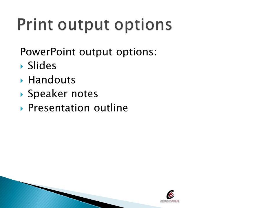 PowerPoint output options:  Slides  Handouts  Speaker notes  Presentation outline