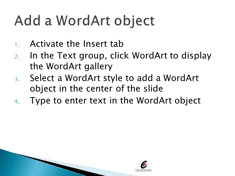 1. Activate the Insert tab 2. In the Text group, click WordArt to display the WordArt gallery 3. Select a WordArt style to add a WordArt object in the