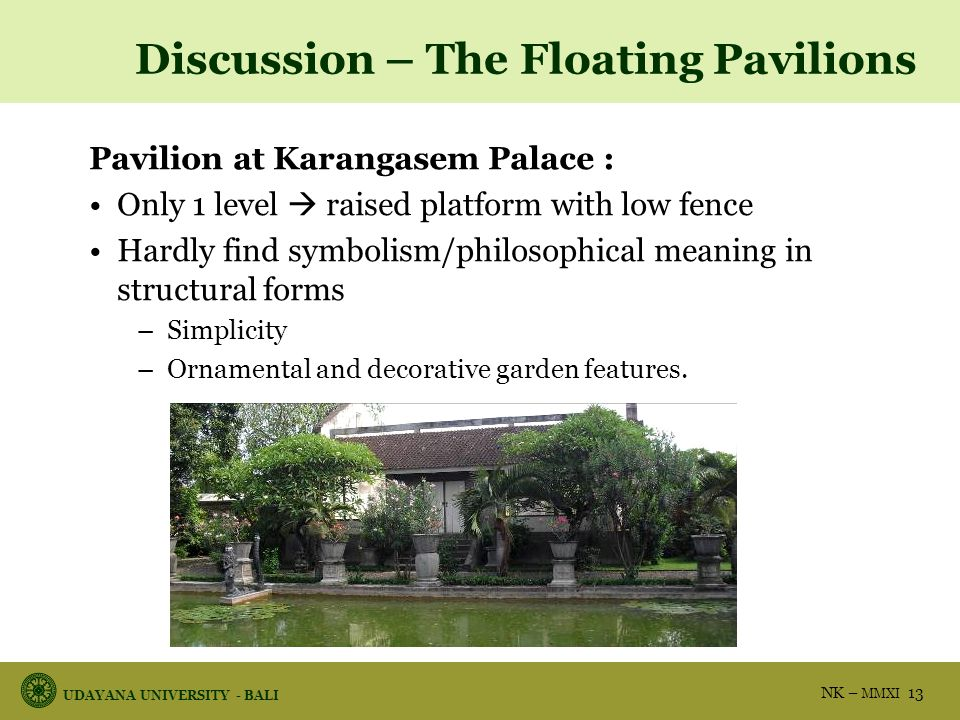 UDAYANA UNIVERSITY - BALI NK – MMXI 13 Discussion – The Floating Pavilions Pavilion at Karangasem Palace : Only 1 level  raised platform with low fence Hardly find symbolism/philosophical meaning in structural forms –Simplicity –Ornamental and decorative garden features.