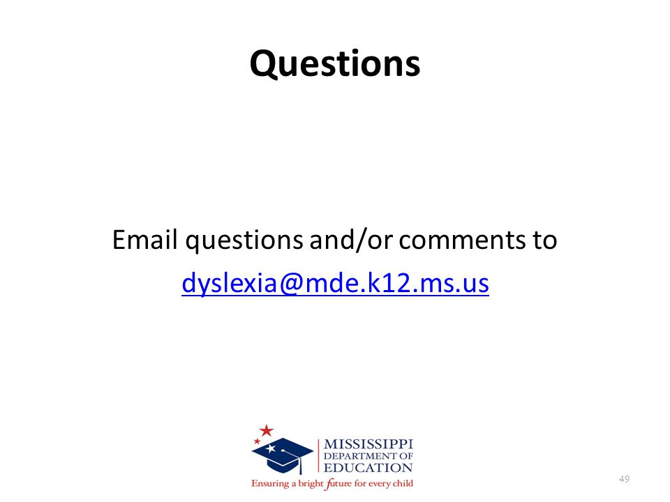 Questions Email questions and/or comments to dyslexia@mde.k12.ms.us 49