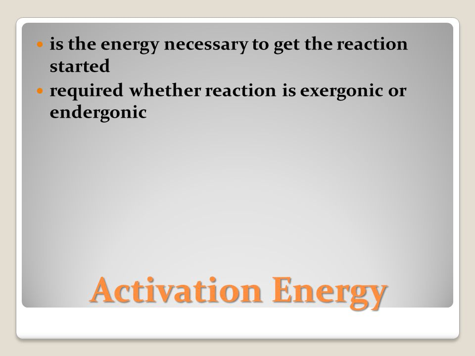 Activation Energy is the energy necessary to get the reaction started required whether reaction is exergonic or endergonic