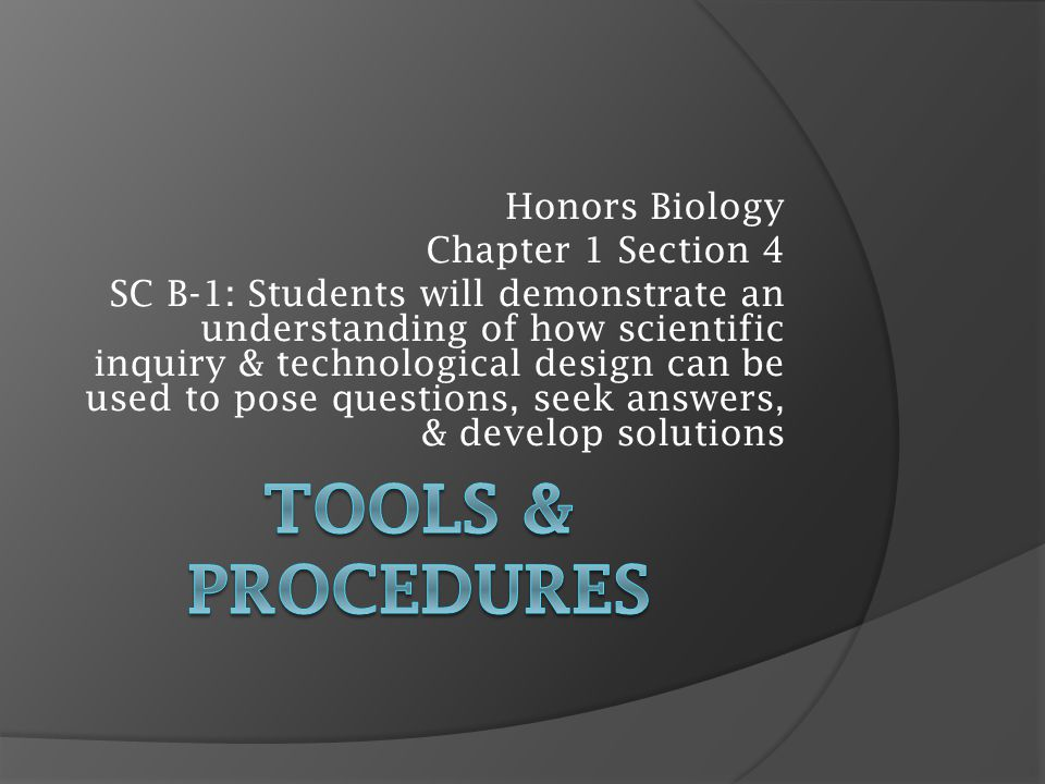Honors Biology Chapter 1 Section 4 SC B-1: Students will demonstrate an understanding of how scientific inquiry & technological design can be used to pose questions, seek answers, & develop solutions