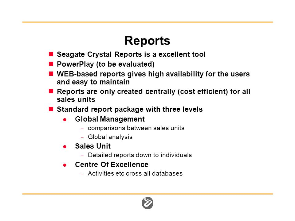 Reports Seagate Crystal Reports is a excellent tool PowerPlay (to be evaluated) WEB-based reports gives high availability for the users and easy to maintain Reports are only created centrally (cost efficient) for all sales units Standard report package with three levels Global Management – comparisons between sales units – Global analysis Sales Unit – Detailed reports down to individuals Centre Of Excellence – Activities etc cross all databases