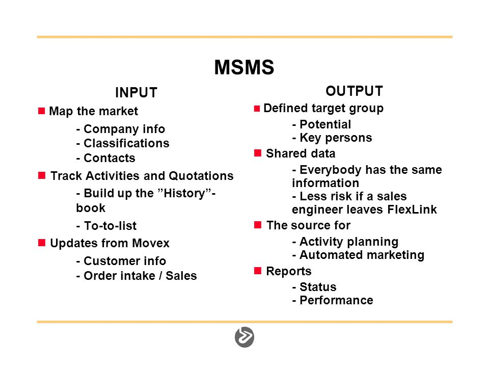 MSMS INPUT Map the market - Company info - Classifications - Contacts Track Activities and Quotations - Build up the History - book - To-to-list Updates from Movex - Customer info - Order intake / Sales OUTPUT Defined target group - Potential - Key persons Shared data - Everybody has the same information - Less risk if a sales engineer leaves FlexLink The source for - Activity planning - Automated marketing Reports - Status - Performance