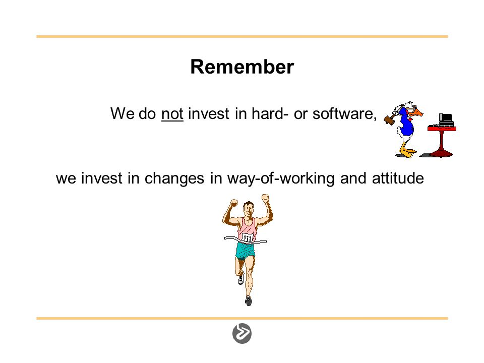 Remember We do not invest in hard- or software, we invest in changes in way-of-working and attitude