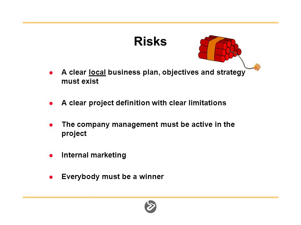 Risks A clear local business plan, objectives and strategy must exist A clear project definition with clear limitations The company management must be active in the project Internal marketing Everybody must be a winner