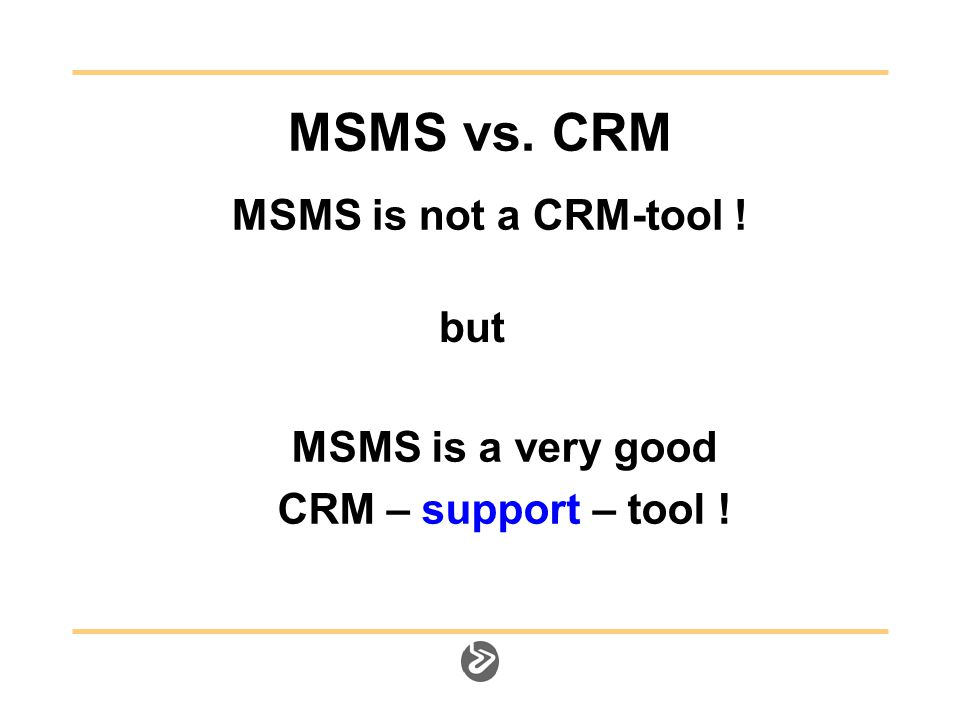 MSMS vs. CRM MSMS is not a CRM-tool ! MSMS is a very good CRM – support – tool ! but