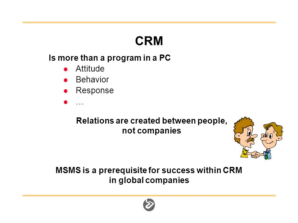 CRM Is more than a program in a PC Attitude Behavior Response … Relations are created between people, not companies MSMS is a prerequisite for success within CRM in global companies