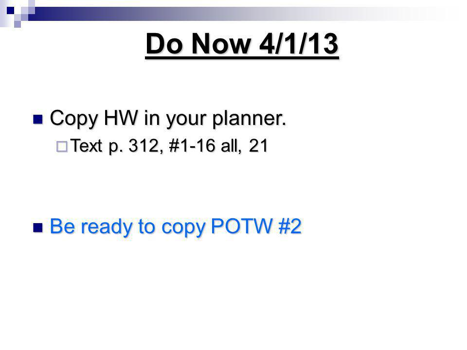 Do Now 4/1/13 Copy HW in your planner. Copy HW in your planner.  Text p. 312, #1-16 all, 21 Be ready to copy POTW #2 Be ready to copy POTW #2
