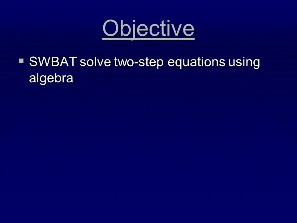 Objective  SWBAT solve two-step equations using algebra