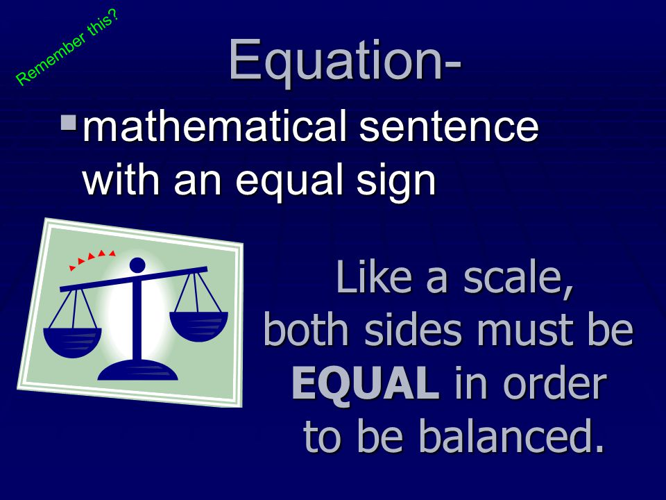 Equation-  mathematical sentence with an equal sign Like a scale, both sides must be EQUAL in order to be balanced. Remember this?